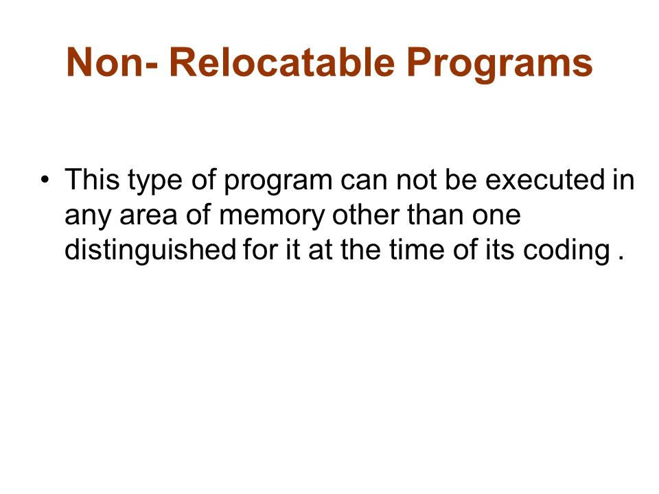 Non- Relocatable Programs This type of program can not be executed in any area of memory other than one distinguished for it at the time of its coding.