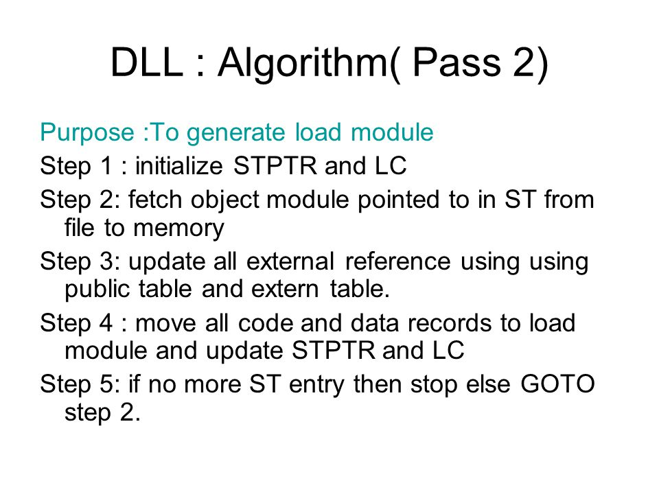DLL : Algorithm( Pass 2) Purpose :To generate load module Step 1 : initialize STPTR and LC Step 2: fetch object module pointed to in ST from file to memory Step 3: update all external reference using using public table and extern table.