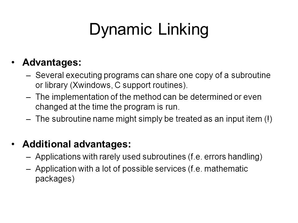 Dynamic Linking Advantages: –Several executing programs can share one copy of a subroutine or library (Xwindows, C support routines).