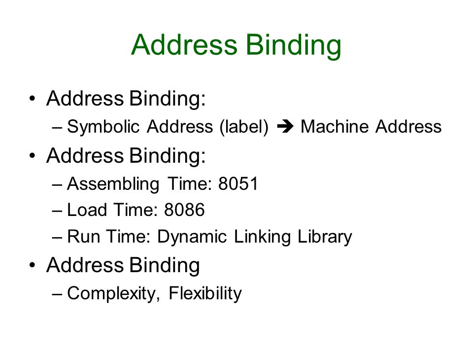 Address Binding Address Binding: –Symbolic Address (label)  Machine Address Address Binding: –Assembling Time: 8051 –Load Time: 8086 –Run Time: Dynamic Linking Library Address Binding –Complexity, Flexibility