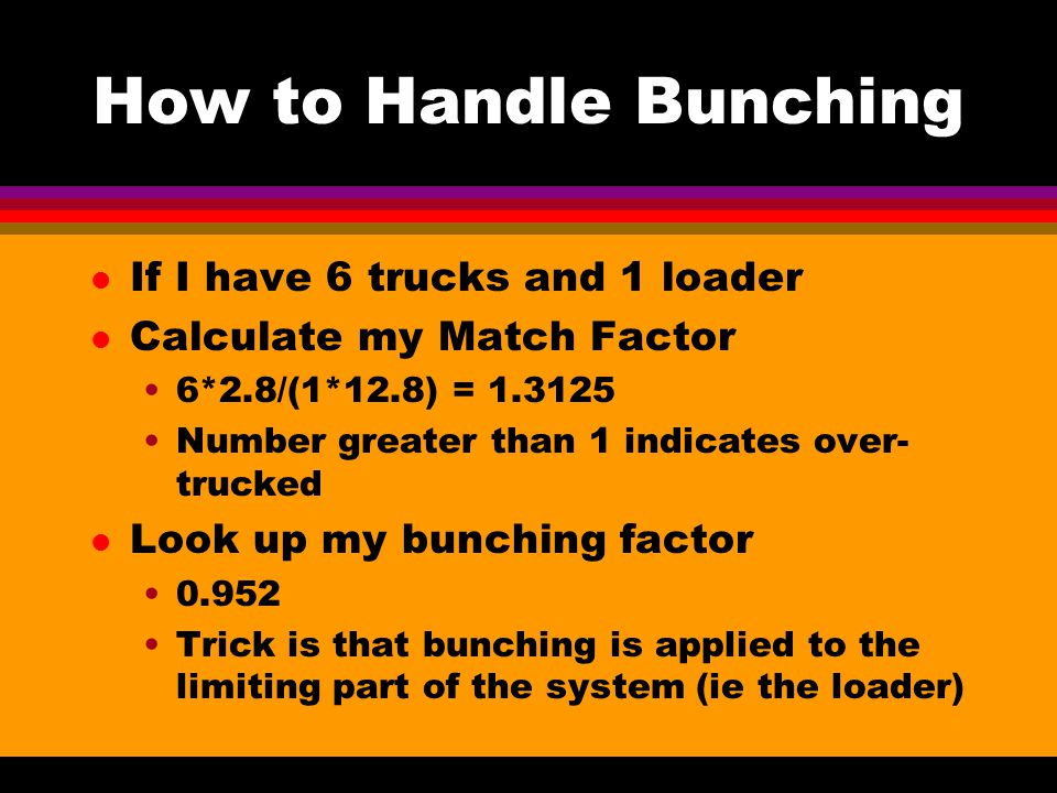 How to Handle Bunching l If I have 6 trucks and 1 loader l Calculate my Match Factor 6*2.8/(1*12.8) = 1.3125 Number greater than 1 indicates over- trucked l Look up my bunching factor 0.952 Trick is that bunching is applied to the limiting part of the system (ie the loader)