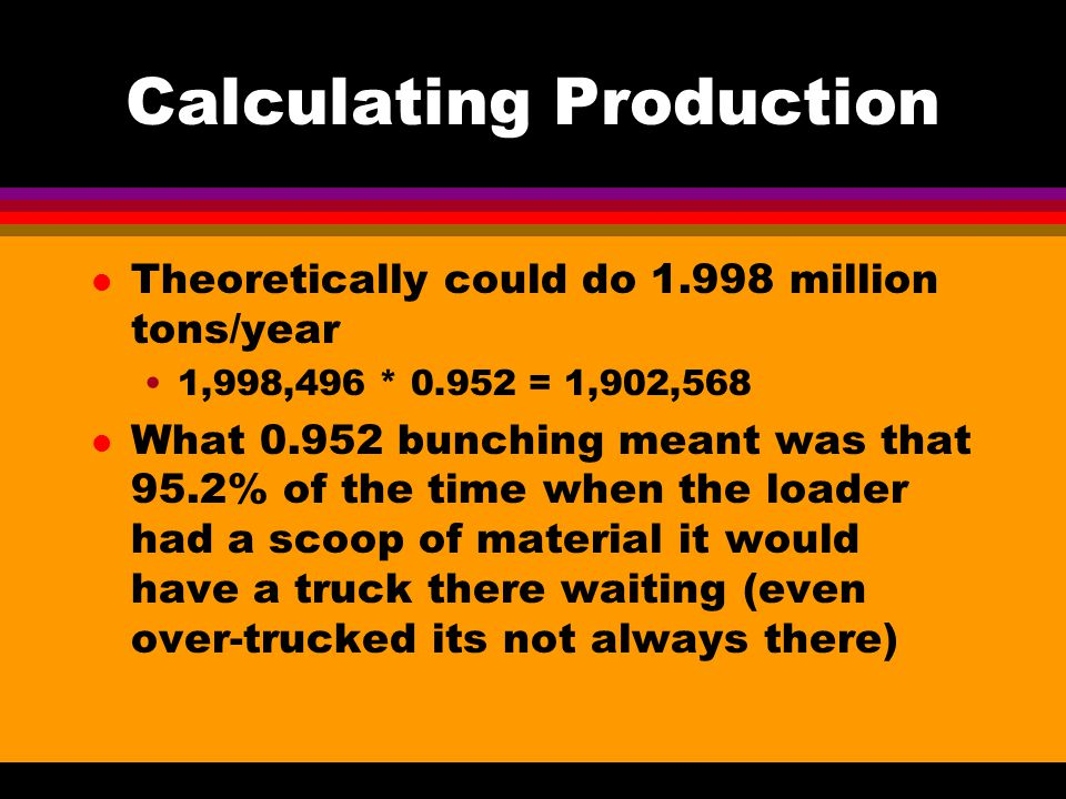 Calculating Production l Theoretically could do 1.998 million tons/year 1,998,496 * 0.952 = 1,902,568 l What 0.952 bunching meant was that 95.2% of the time when the loader had a scoop of material it would have a truck there waiting (even over-trucked its not always there)
