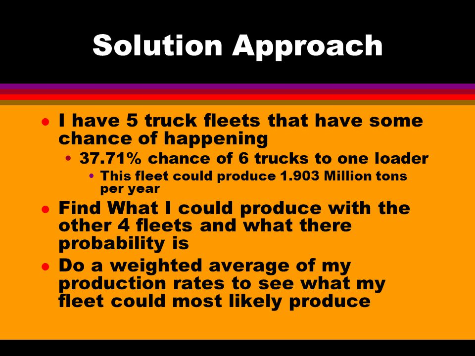 Solution Approach l I have 5 truck fleets that have some chance of happening 37.71% chance of 6 trucks to one loader This fleet could produce 1.903 Million tons per year l Find What I could produce with the other 4 fleets and what there probability is l Do a weighted average of my production rates to see what my fleet could most likely produce