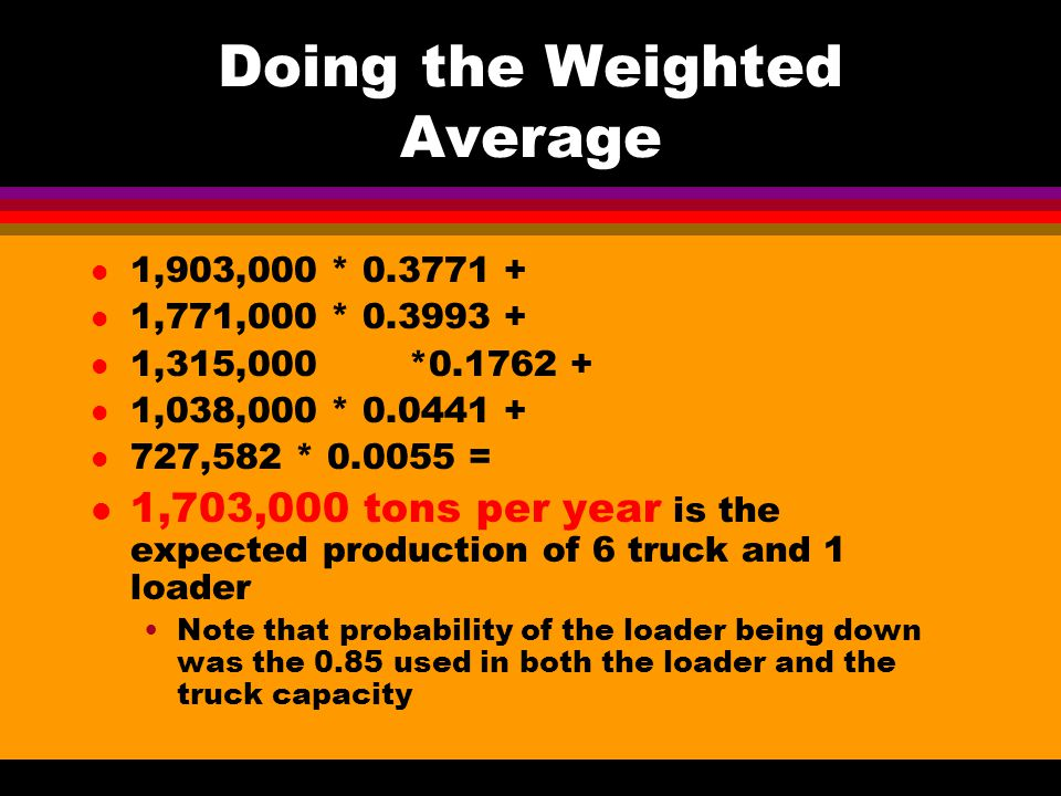 Doing the Weighted Average l 1,903,000 * 0.3771 + l 1,771,000 * 0.3993 + l 1,315,000*0.1762 + l 1,038,000 * 0.0441 + l 727,582 * 0.0055 = l 1,703,000 tons per year is the expected production of 6 truck and 1 loader Note that probability of the loader being down was the 0.85 used in both the loader and the truck capacity