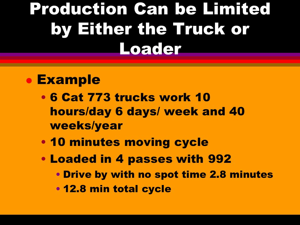 Calculating the Truck Production l 144,000 minutes/year at 12.8 minutes/cycle 11,250 trips at 57.98 tons/trip 652,275 tons/truck per year l Trucks breakdown Say they run 85% of the time 652,275*0.85 = 554,434 tons