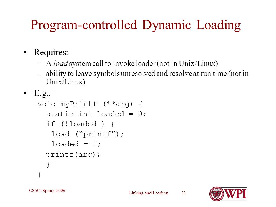 Linking and Loading 11 CS502 Spring 2006 Program-controlled Dynamic Loading Requires: –A load system call to invoke loader (not in Unix/Linux) –ability to leave symbols unresolved and resolve at run time (not in Unix/Linux) E.g., void myPrintf (**arg) { static int loaded = 0; if (!loaded ) { load ( printf ); loaded = 1; printf(arg); }