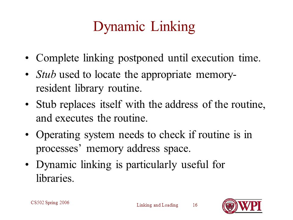 Linking and Loading 16 CS502 Spring 2006 Dynamic Linking Complete linking postponed until execution time. Stub used to locate the appropriate memory-