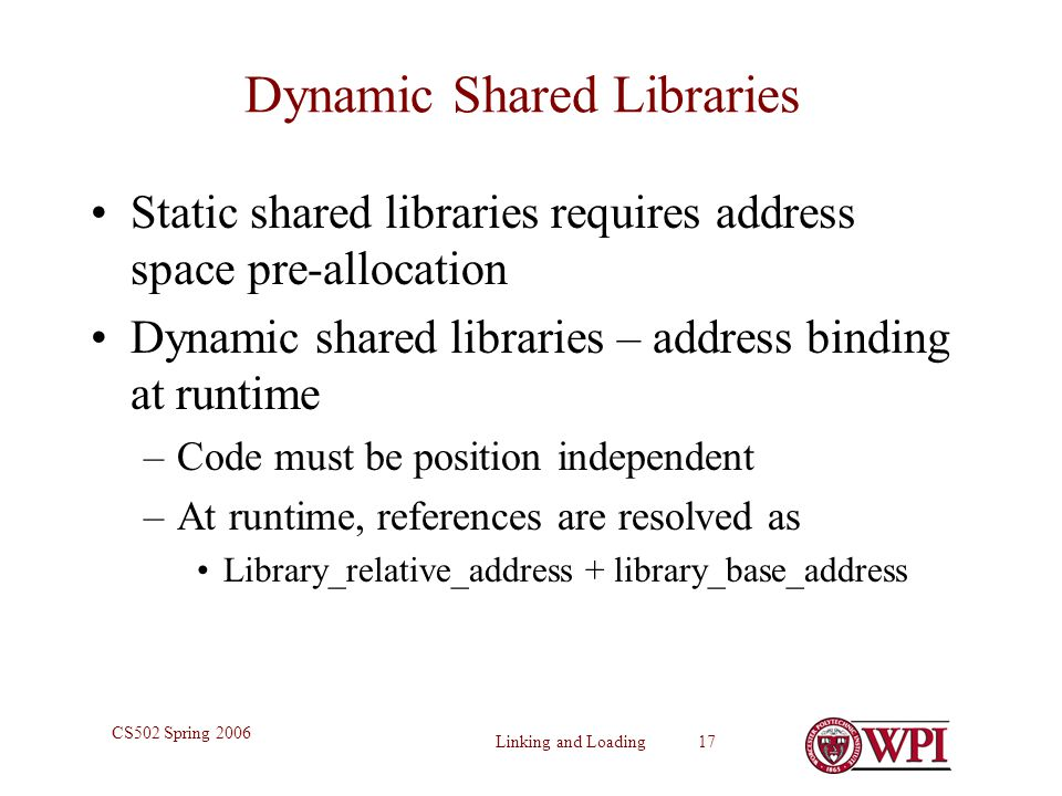 Linking and Loading 17 CS502 Spring 2006 Dynamic Shared Libraries Static shared libraries requires address space pre-allocation Dynamic shared librari