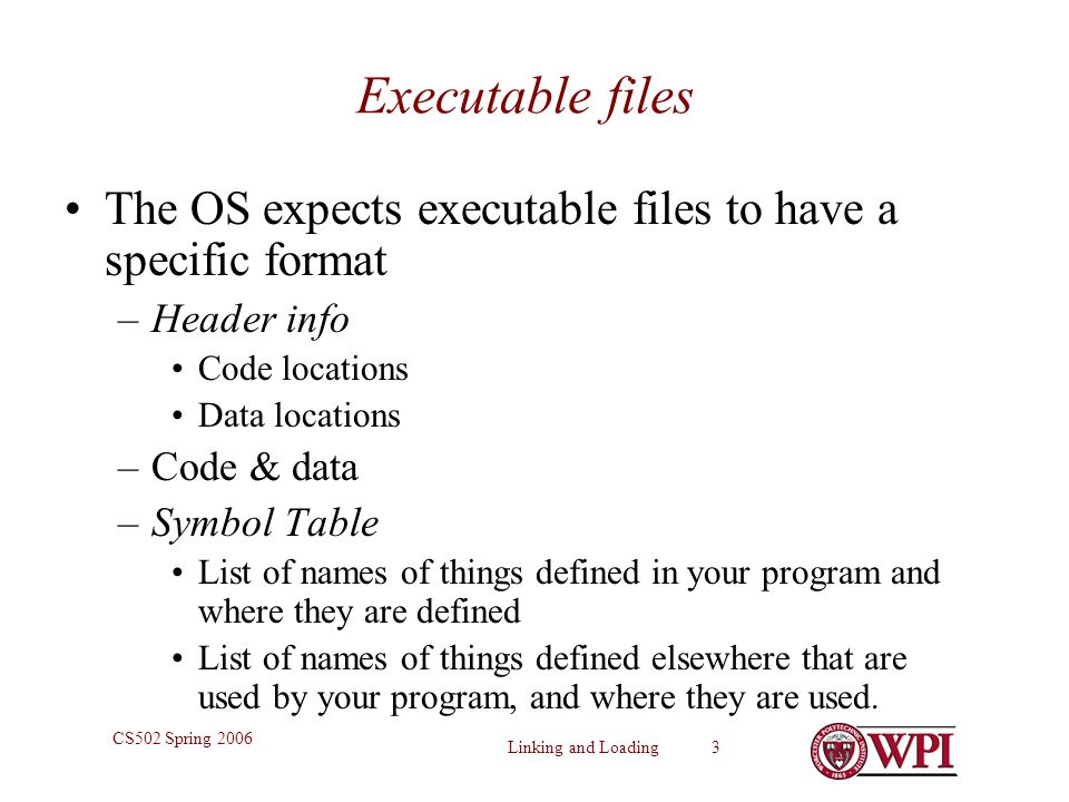 Linking and Loading 3 CS502 Spring 2006 Executable files The OS expects executable files to have a specific format –Header info Code locations Data lo