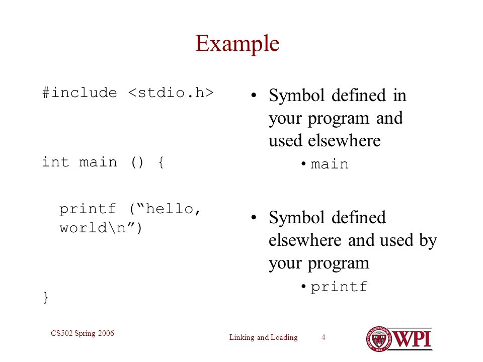 Linking and Loading 4 CS502 Spring 2006 Example #include int main () { printf ( hello, world\n ) } Symbol defined in your program and used elsewhere main Symbol defined elsewhere and used by your program printf