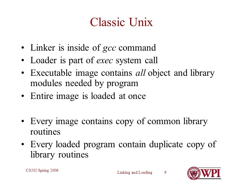 Linking and Loading 9 CS502 Spring 2006 Classic Unix Linker is inside of gcc command Loader is part of exec system call Executable image contains all