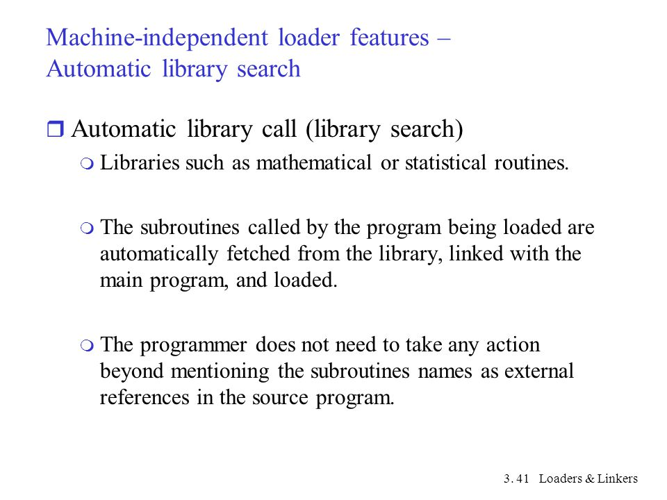 3. Loaders & Linkers41 Machine-independent loader features – Automatic library search r Automatic library call (library search) m Libraries such as ma