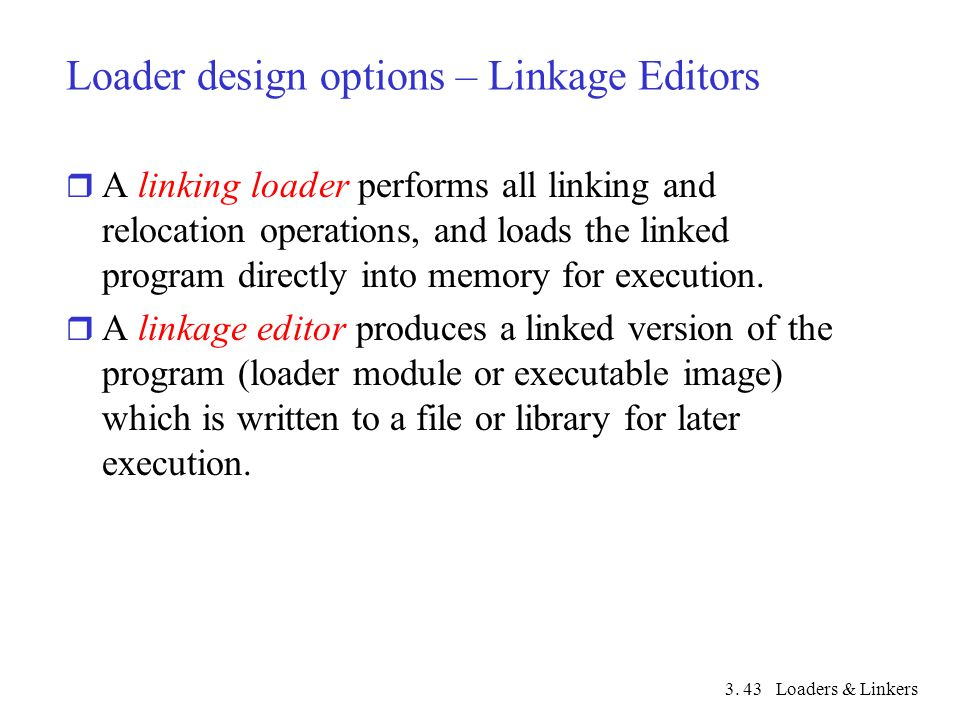 3. Loaders & Linkers43 Loader design options – Linkage Editors r A linking loader performs all linking and relocation operations, and loads the linked