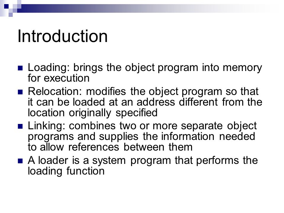 Introduction Loading: brings the object program into memory for execution Relocation: modifies the object program so that it can be loaded at an address different from the location originally specified Linking: combines two or more separate object programs and supplies the information needed to allow references between them A loader is a system program that performs the loading function