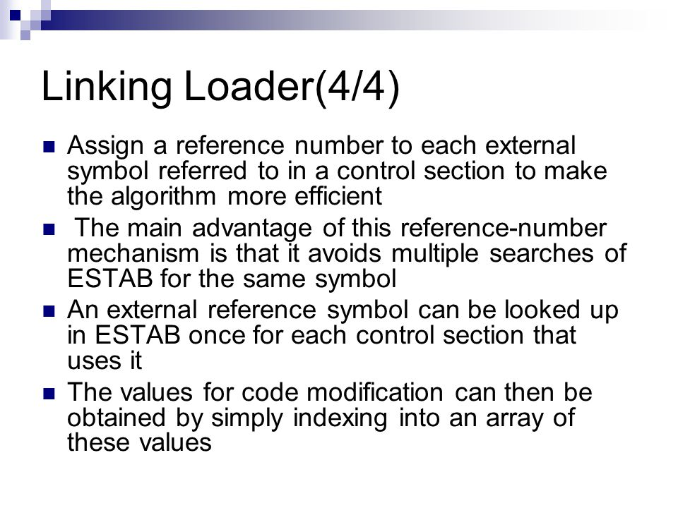 Linking Loader(4/4) Assign a reference number to each external symbol referred to in a control section to make the algorithm more efficient The main advantage of this reference-number mechanism is that it avoids multiple searches of ESTAB for the same symbol An external reference symbol can be looked up in ESTAB once for each control section that uses it The values for code modification can then be obtained by simply indexing into an array of these values