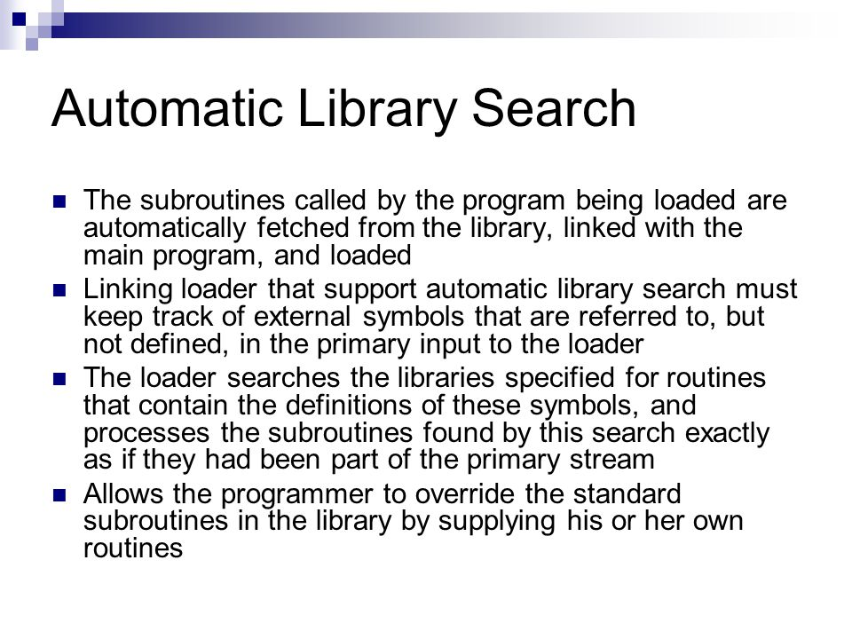 Automatic Library Search The subroutines called by the program being loaded are automatically fetched from the library, linked with the main program, and loaded Linking loader that support automatic library search must keep track of external symbols that are referred to, but not defined, in the primary input to the loader The loader searches the libraries specified for routines that contain the definitions of these symbols, and processes the subroutines found by this search exactly as if they had been part of the primary stream Allows the programmer to override the standard subroutines in the library by supplying his or her own routines