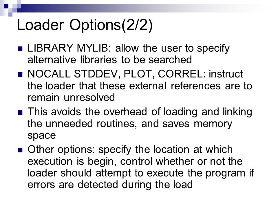 Loader Options(2/2) LIBRARY MYLIB: allow the user to specify alternative libraries to be searched NOCALL STDDEV, PLOT, CORREL: instruct the loader that these external references are to remain unresolved This avoids the overhead of loading and linking the unneeded routines, and saves memory space Other options: specify the location at which execution is begin, control whether or not the loader should attempt to execute the program if errors are detected during the load