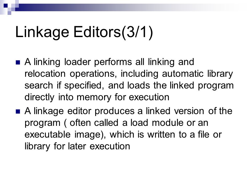 Linkage Editors(3/1) A linking loader performs all linking and relocation operations, including automatic library search if specified, and loads the linked program directly into memory for execution A linkage editor produces a linked version of the program ( often called a load module or an executable image), which is written to a file or library for later execution