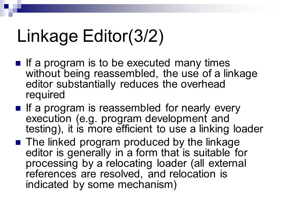 Linkage Editor(3/2) If a program is to be executed many times without being reassembled, the use of a linkage editor substantially reduces the overhead required If a program is reassembled for nearly every execution (e.g.