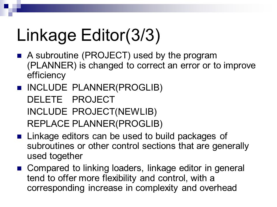 Linkage Editor(3/3) A subroutine (PROJECT) used by the program (PLANNER) is changed to correct an error or to improve efficiency INCLUDEPLANNER(PROGLIB) DELETEPROJECT INCLUDEPROJECT(NEWLIB) REPLACEPLANNER(PROGLIB) Linkage editors can be used to build packages of subroutines or other control sections that are generally used together Compared to linking loaders, linkage editor in general tend to offer more flexibility and control, with a corresponding increase in complexity and overhead