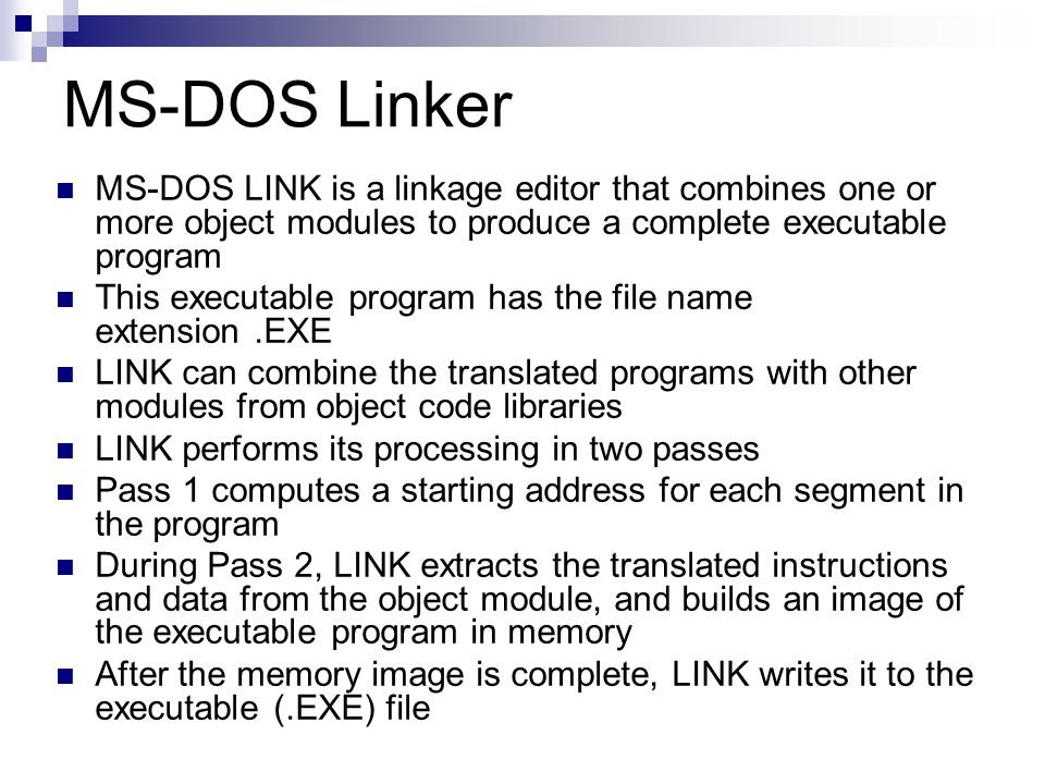 MS-DOS Linker MS-DOS LINK is a linkage editor that combines one or more object modules to produce a complete executable program This executable program has the file name extension.EXE LINK can combine the translated programs with other modules from object code libraries LINK performs its processing in two passes Pass 1 computes a starting address for each segment in the program During Pass 2, LINK extracts the translated instructions and data from the object module, and builds an image of the executable program in memory After the memory image is complete, LINK writes it to the executable (.EXE) file