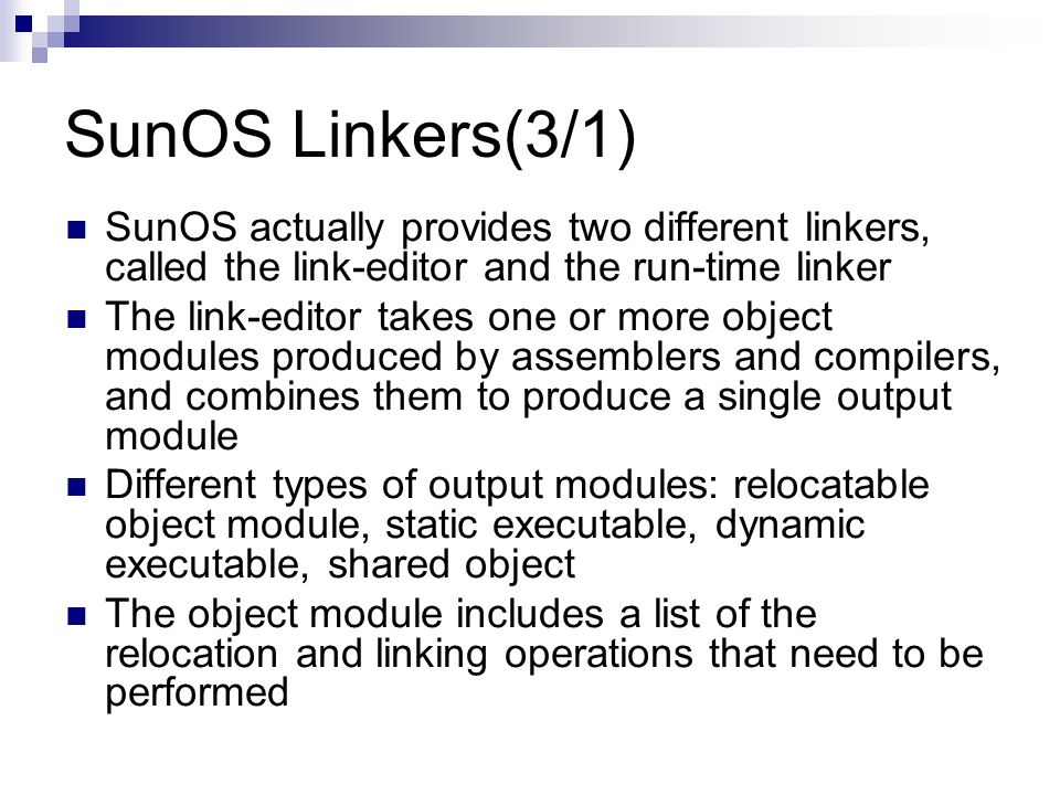 SunOS Linkers(3/1) SunOS actually provides two different linkers, called the link-editor and the run-time linker The link-editor takes one or more object modules produced by assemblers and compilers, and combines them to produce a single output module Different types of output modules: relocatable object module, static executable, dynamic executable, shared object The object module includes a list of the relocation and linking operations that need to be performed