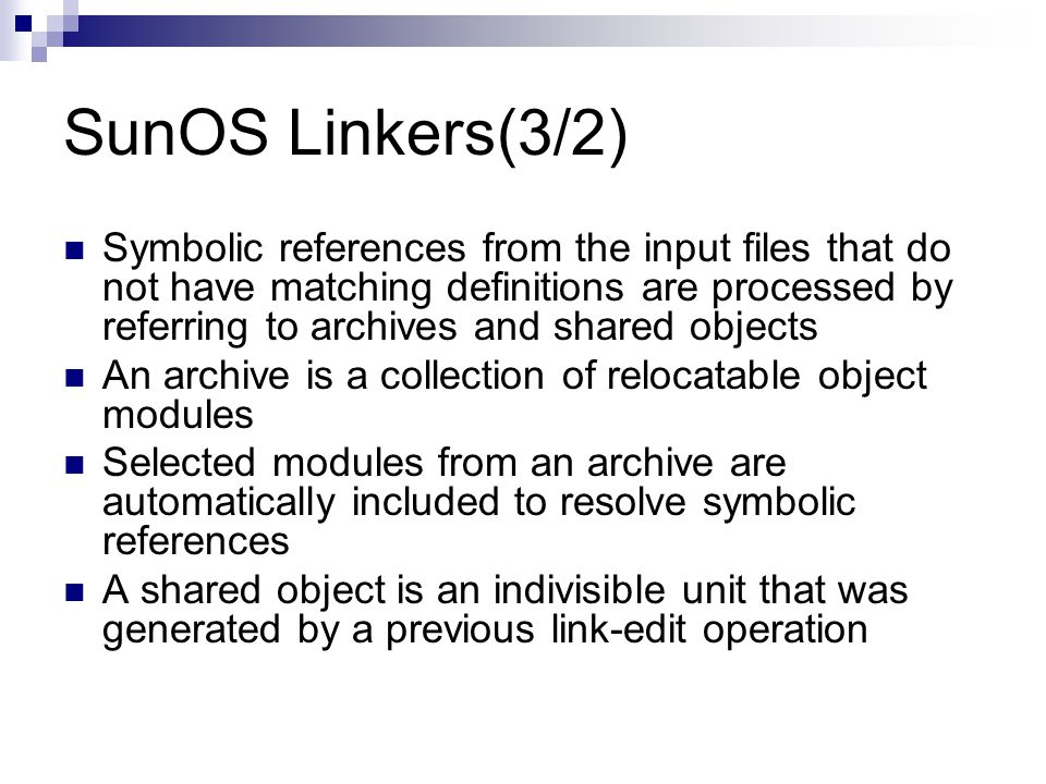 SunOS Linkers(3/2) Symbolic references from the input files that do not have matching definitions are processed by referring to archives and shared objects An archive is a collection of relocatable object modules Selected modules from an archive are automatically included to resolve symbolic references A shared object is an indivisible unit that was generated by a previous link-edit operation