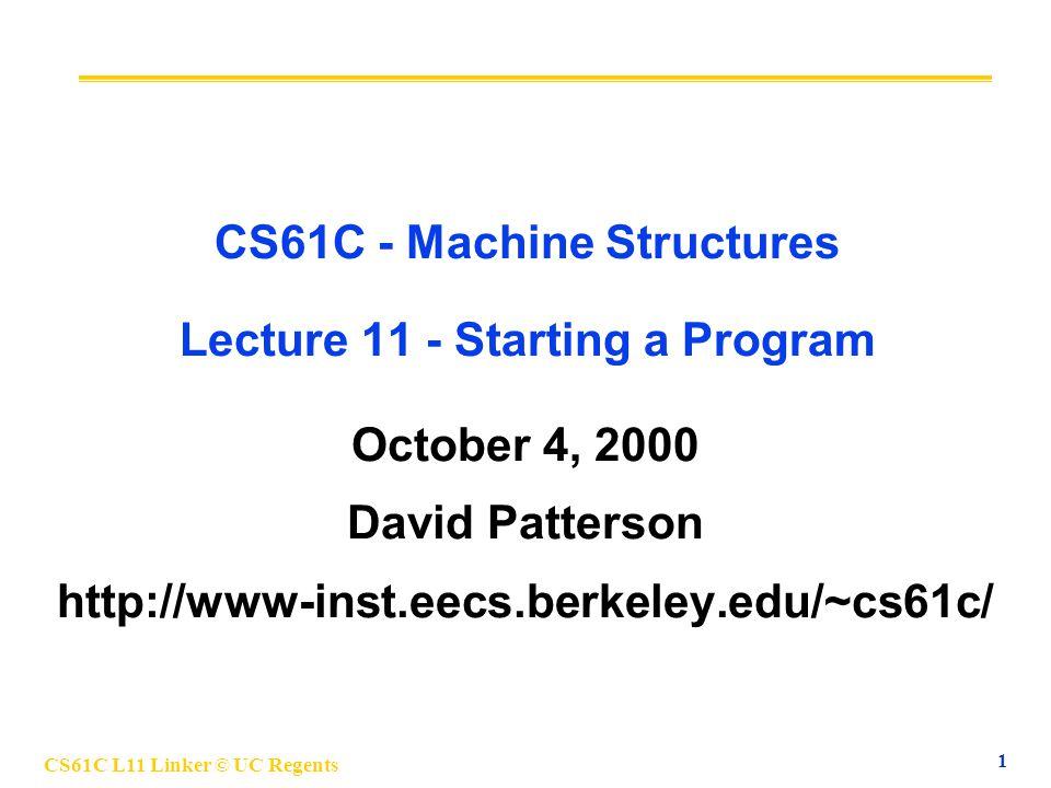 CS61C L11 Linker © UC Regents 1 CS61C - Machine Structures Lecture 11 - Starting a Program October 4, 2000 David Patterson http://www-inst.eecs.berkeley.edu/~cs61c/