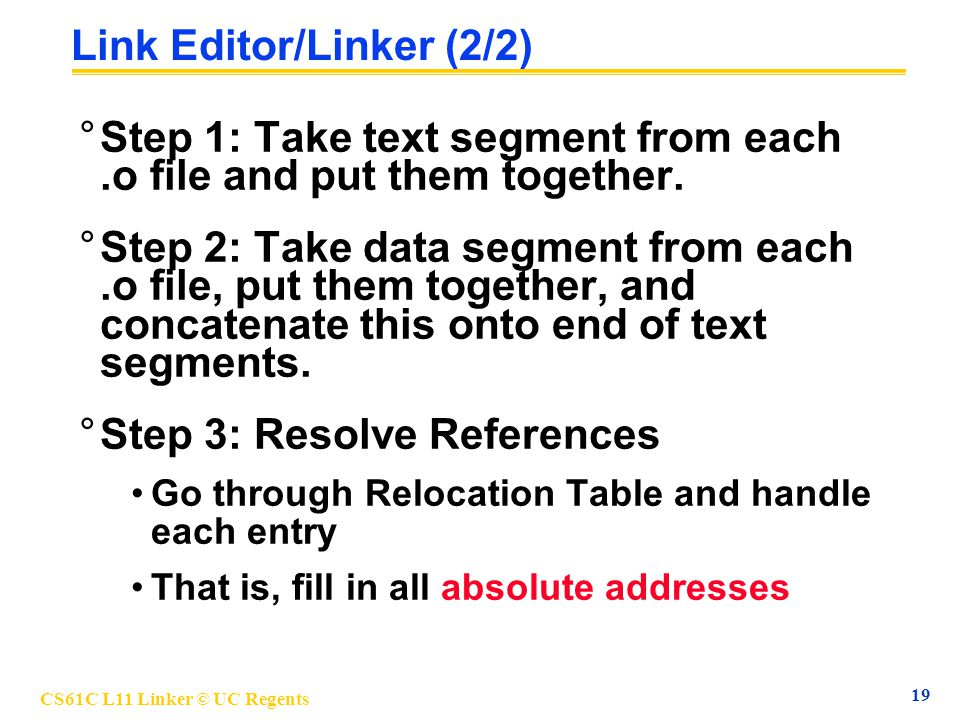 CS61C L11 Linker © UC Regents 19 Link Editor/Linker (2/2) °Step 1: Take text segment from each.o file and put them together. °Step 2: Take data segmen