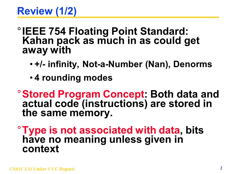 CS61C L11 Linker © UC Regents 2 Review (1/2) °IEEE 754 Floating Point Standard: Kahan pack as much in as could get away with +/- infinity, Not-a-Numbe