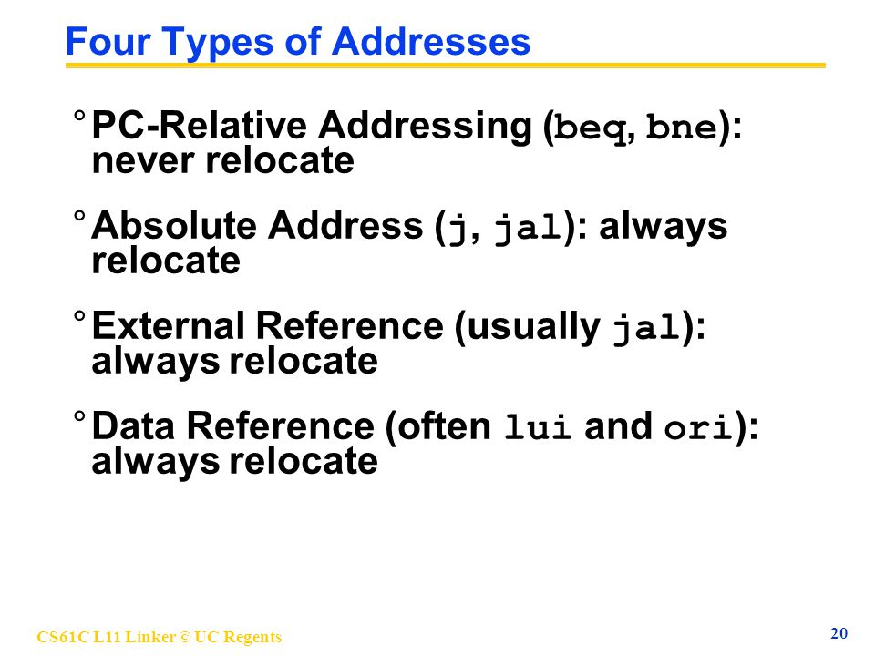 CS61C L11 Linker © UC Regents 20 Four Types of Addresses °PC-Relative Addressing ( beq, bne ): never relocate °Absolute Address ( j, jal ): always rel