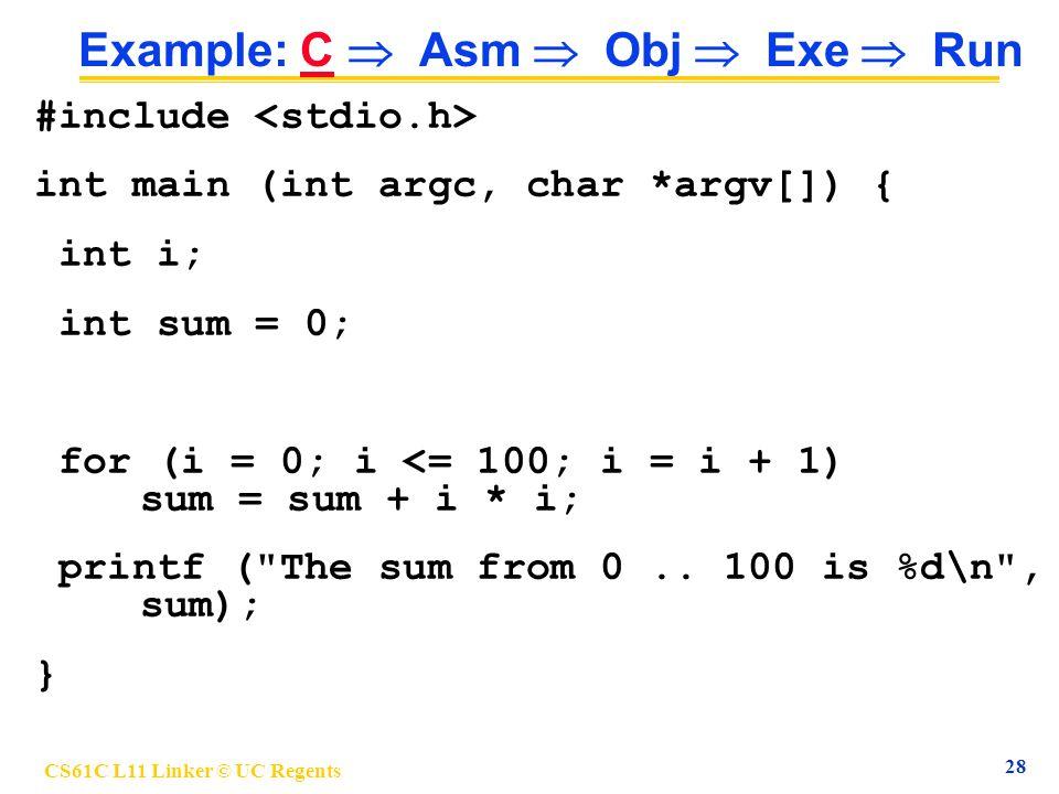 CS61C L11 Linker © UC Regents 28 Example: C  Asm  Obj  Exe  Run #include int main (int argc, char *argv[]) { int i; int sum = 0; for (i = 0; i <= 100; i = i + 1) sum = sum + i * i; printf ( The sum from 0..