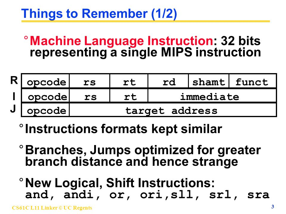 CS61C L11 Linker © UC Regents 3 Things to Remember (1/2) °Machine Language Instruction: 32 bits representing a single MIPS instruction opcodersrtrdfun