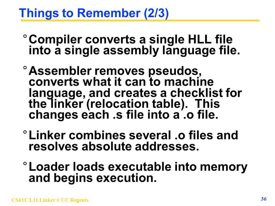 CS61C L11 Linker © UC Regents 36 Things to Remember (2/3) °Compiler converts a single HLL file into a single assembly language file. °Assembler remove