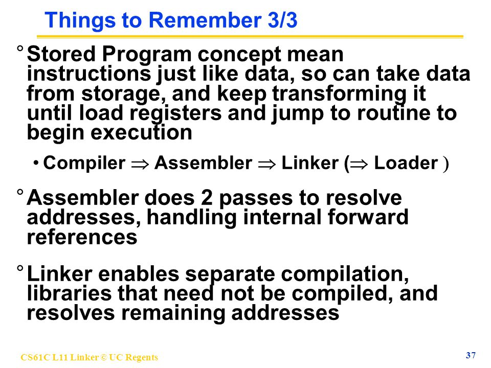 CS61C L11 Linker © UC Regents 37 Things to Remember 3/3 °Stored Program concept mean instructions just like data, so can take data from storage, and k