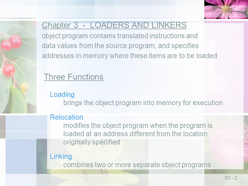 S3 - 2 Chapter 3 - LOADERS AND LINKERS object program contains translated instructions and data values from the source program, and specifies addresses in memory where these items are to be loaded Three Functions Loading brings the object program into memory for execution Relocation modifies the object program when the program is loaded at an address different from the location originally specified Linking combines two or more separate object programs
