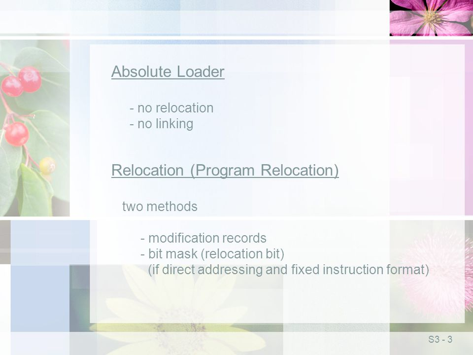 S3 - 3 Absolute Loader - no relocation - no linking Relocation (Program Relocation) two methods - modification records - bit mask (relocation bit) (if direct addressing and fixed instruction format)