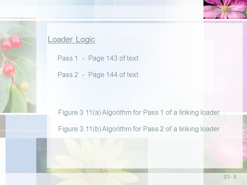 S3 - 8 Loader Logic Pass 1 - Page 143 of text Pass 2 - Page 144 of text Figure 3.11(a) Algorithm for Pass 1 of a linking loader Figure 3.11(b) Algorithm for Pass 2 of a linking loader