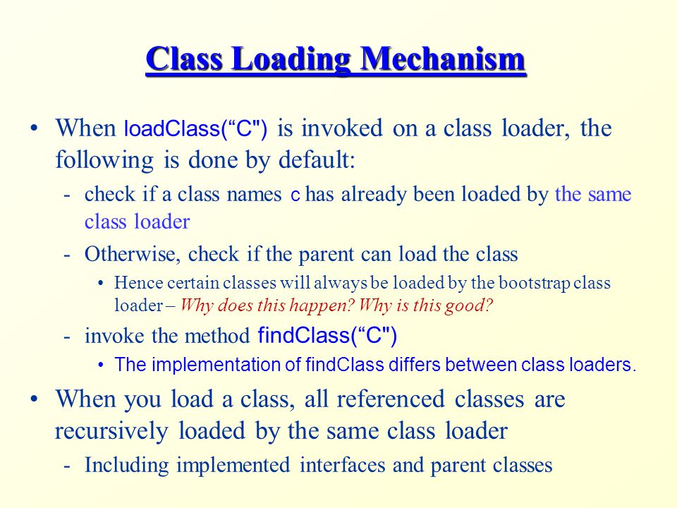 Class Loading Mechanism When loadClass( C ) is invoked on a class loader, the following is done by default: -check if a class names c has already been loaded by the same class loader -Otherwise, check if the parent can load the class Hence certain classes will always be loaded by the bootstrap class loader – Why does this happen.