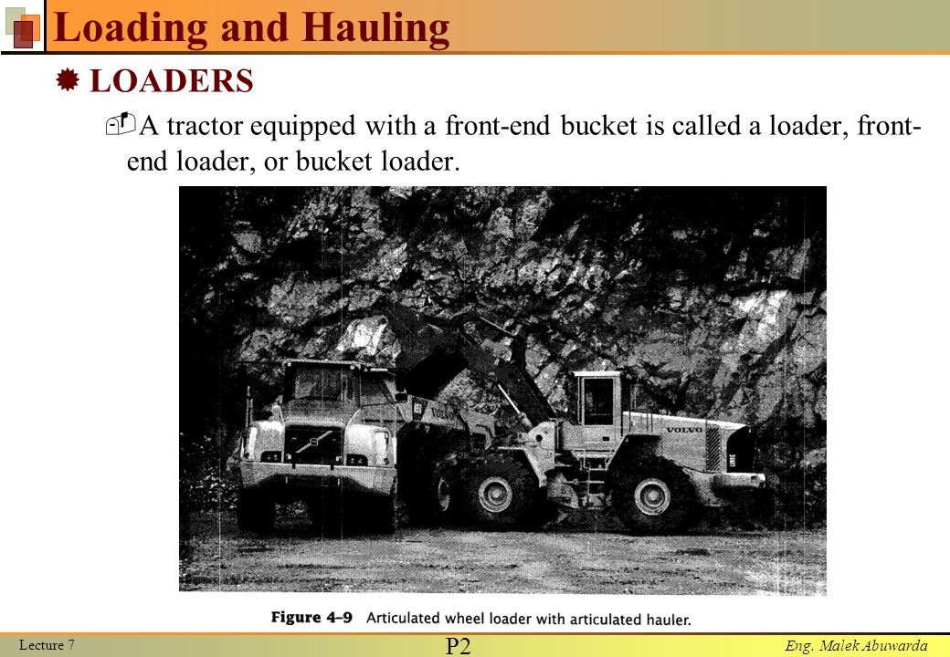 Eng. Malek Abuwarda Loading and Hauling  LOADERS  A tractor equipped with a front-end bucket is called a loader, front- end loader, or bucket loader