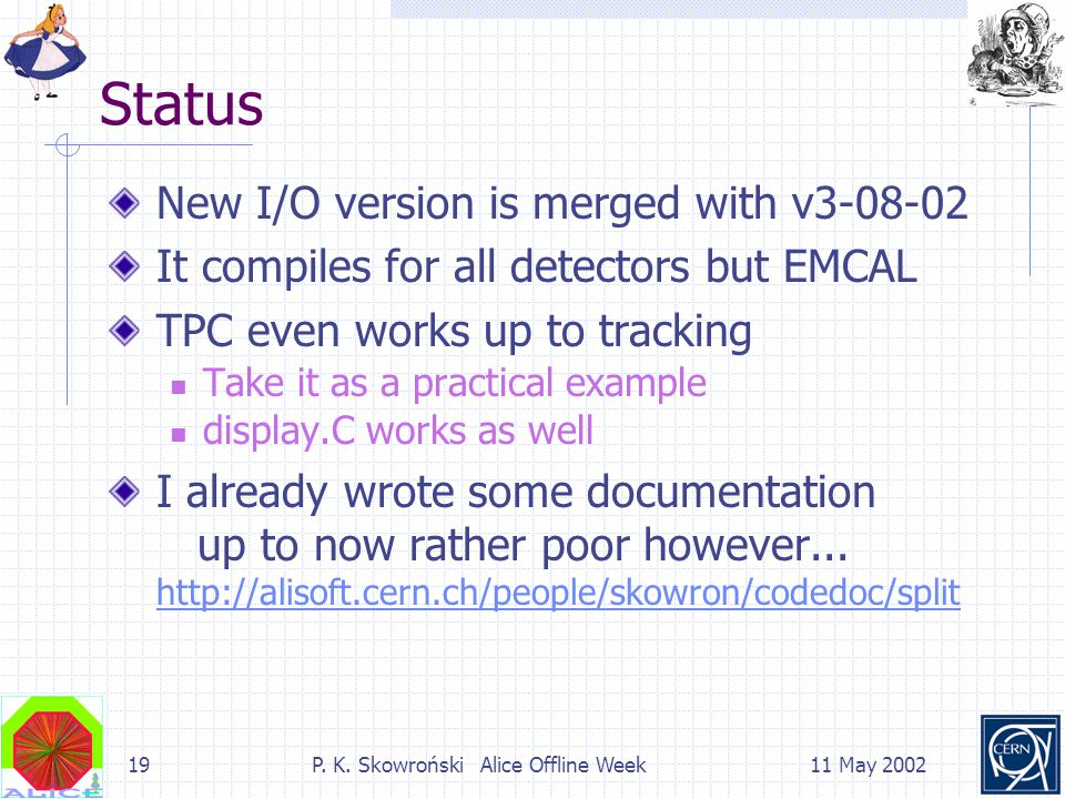 19P. K. Skowroński Alice Offline Week11 May 2002 Status New I/O version is merged with v3-08-02 It compiles for all detectors but EMCAL TPC even works