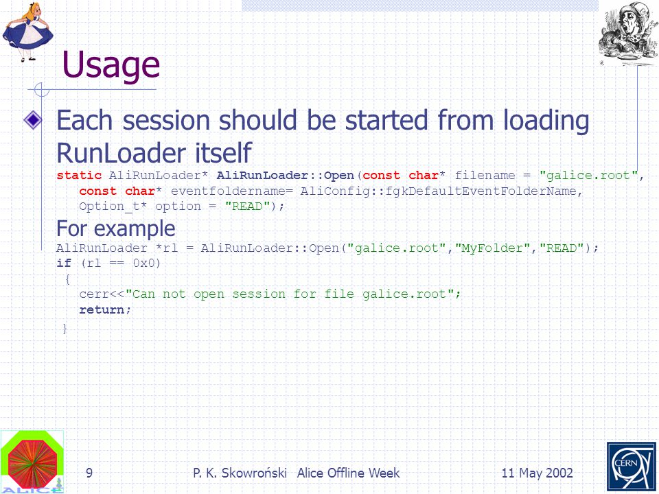 9P. K. Skowroński Alice Offline Week11 May 2002 Usage Each session should be started from loading RunLoader itself static AliRunLoader* AliRunLoader::