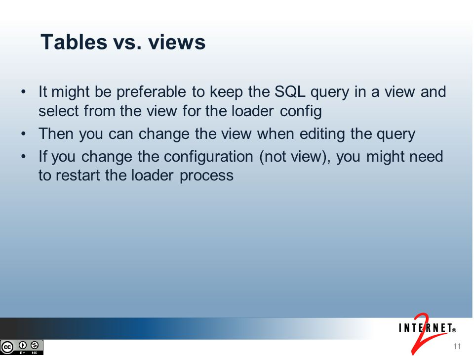 11 Tables vs. views It might be preferable to keep the SQL query in a view and select from the view for the loader config Then you can change the view
