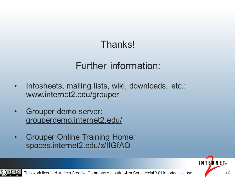 Thanks! Further information: Infosheets, mailing lists, wiki, downloads, etc.: www.internet2.edu/grouper www.internet2.edu/grouper Grouper demo server