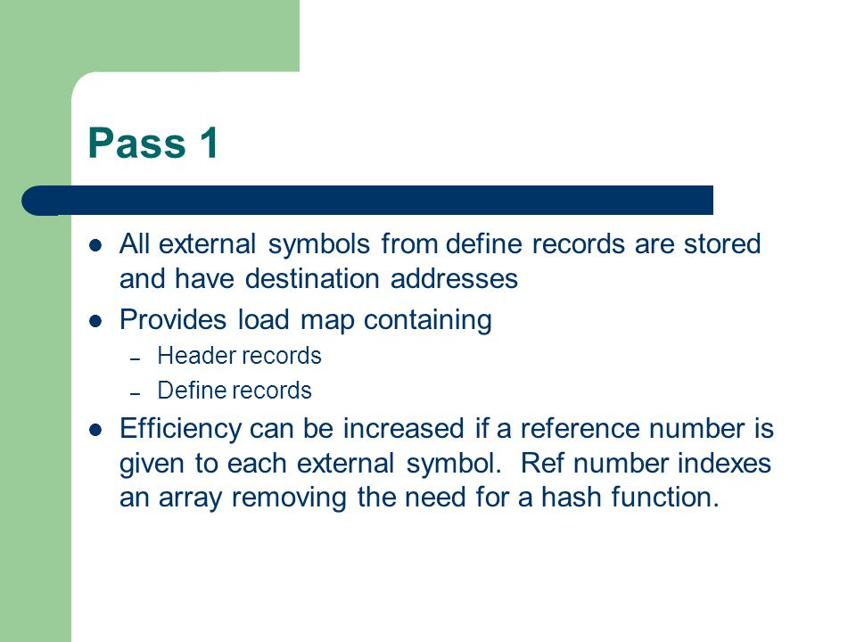 Pass 1 All external symbols from define records are stored and have destination addresses Provides load map containing – Header records – Define records Efficiency can be increased if a reference number is given to each external symbol.