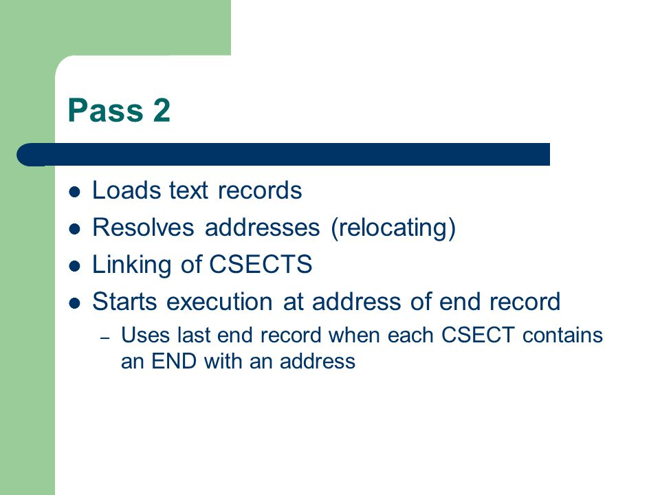 Pass 2 Loads text records Resolves addresses (relocating) Linking of CSECTS Starts execution at address of end record – Uses last end record when each CSECT contains an END with an address