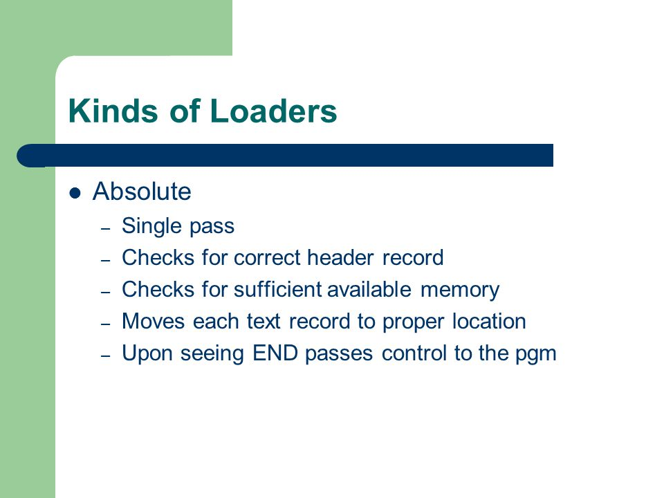 Kinds of Loaders Absolute – Single pass – Checks for correct header record – Checks for sufficient available memory – Moves each text record to proper location – Upon seeing END passes control to the pgm