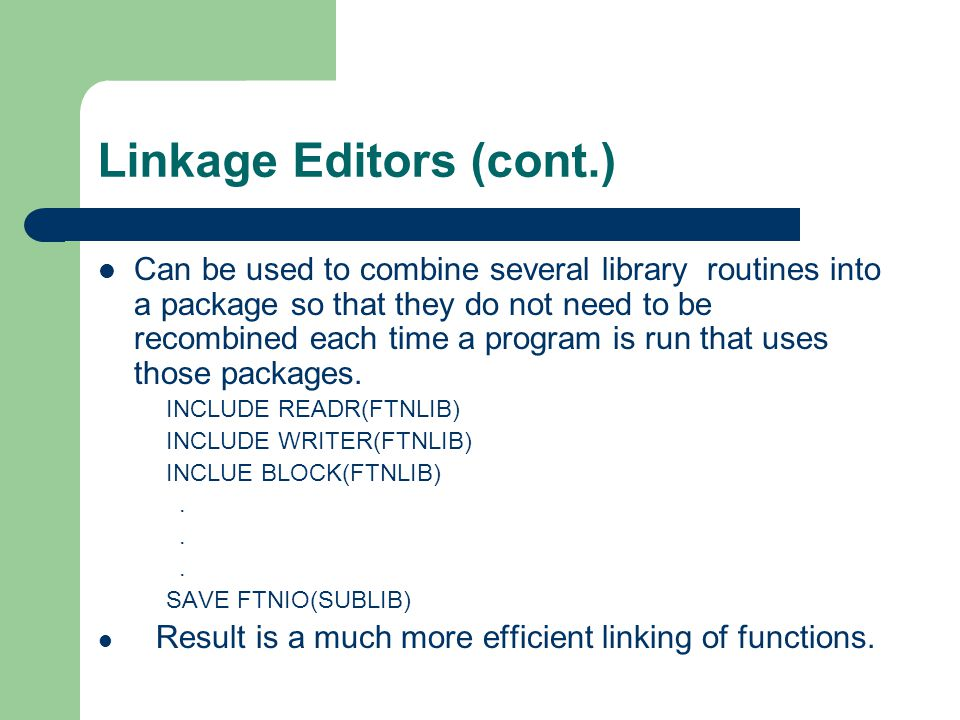 Linkage Editors (cont.) Can be used to combine several library routines into a package so that they do not need to be recombined each time a program is run that uses those packages.