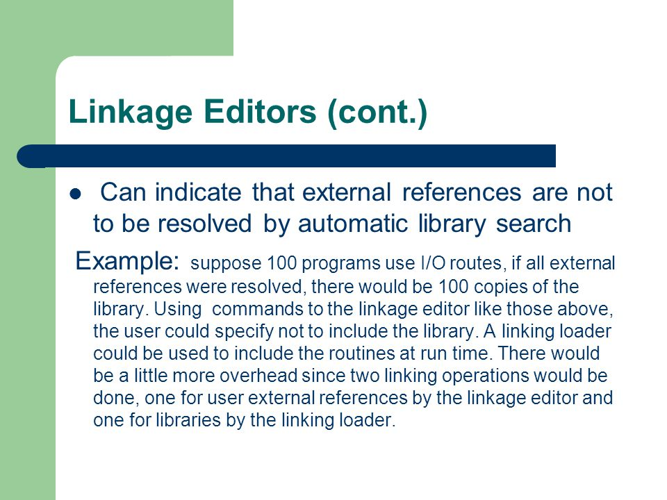 Linkage Editors (cont.) Can indicate that external references are not to be resolved by automatic library search Example: suppose 100 programs use I/O routes, if all external references were resolved, there would be 100 copies of the library.