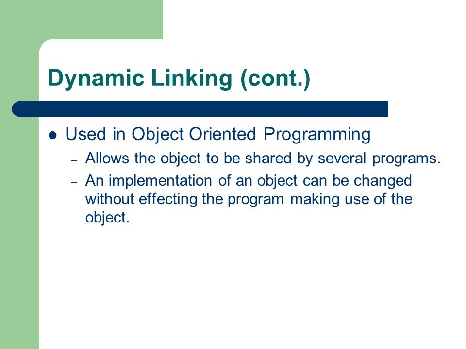 Dynamic Linking (cont.) Used in Object Oriented Programming – Allows the object to be shared by several programs.